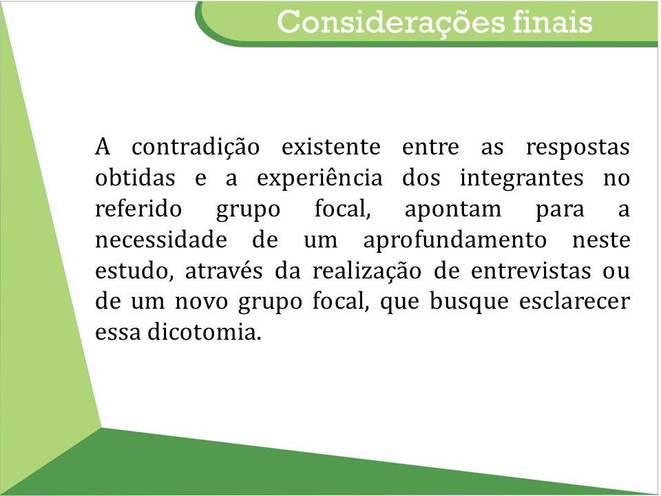 Considerações finais A contradição existente entre as respostas obtidas e a experiência dos integrantes no referido grupo focal, apontam para a necess
