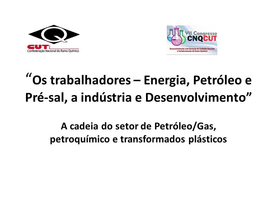 Os trabalhadores – Energia, Petróleo e Pré-sal, a indústria e Desenvolvimento A cadeia do setor de Petróleo/Gas, petroquímico e transformados plástico