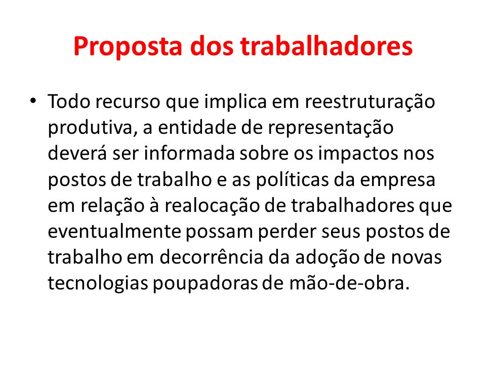 Proposta dos trabalhadores Todo recurso que implica em reestruturação produtiva, a entidade de representação deverá ser informada sobre os impactos no