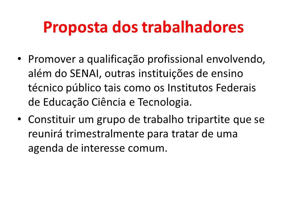 Proposta dos trabalhadores Promover a qualificação profissional envolvendo, além do SENAI, outras instituições de ensino técnico público tais como os