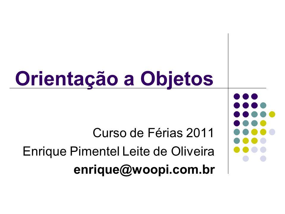 Orientação a Objetos Curso de Férias 2011 Enrique Pimentel Leite de Oliveira enrique@woopi.com.br