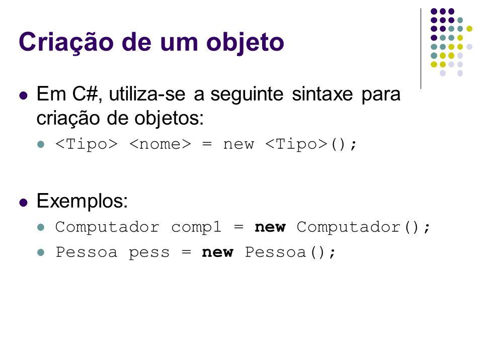 Criação de um objeto Em C#, utiliza-se a seguinte sintaxe para criação de objetos: = new (); Exemplos: Computador comp1 = new Computador(); Pessoa pes