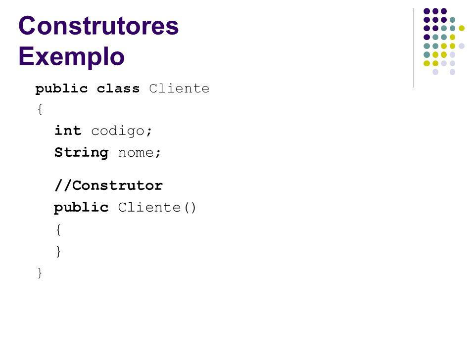 Construtores Exemplo public class Cliente { int codigo; String nome; //Construtor public Cliente() { }