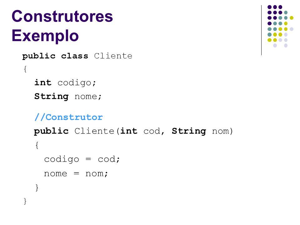 Construtores Exemplo public class Cliente { int codigo; String nome; //Construtor public Cliente(int cod, String nom) { codigo = cod; nome = nom; }