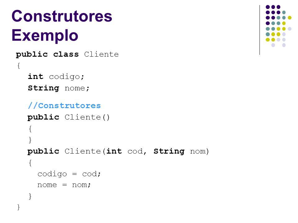 Construtores Exemplo public class Cliente { int codigo; String nome; //Construtores public Cliente() { } public Cliente(int cod, String nom) { codigo