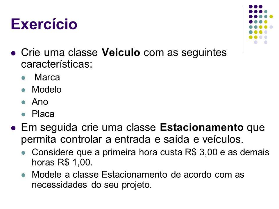 Exercício Crie uma classe Veiculo com as seguintes características: Marca Modelo Ano Placa Em seguida crie uma classe Estacionamento que permita contr