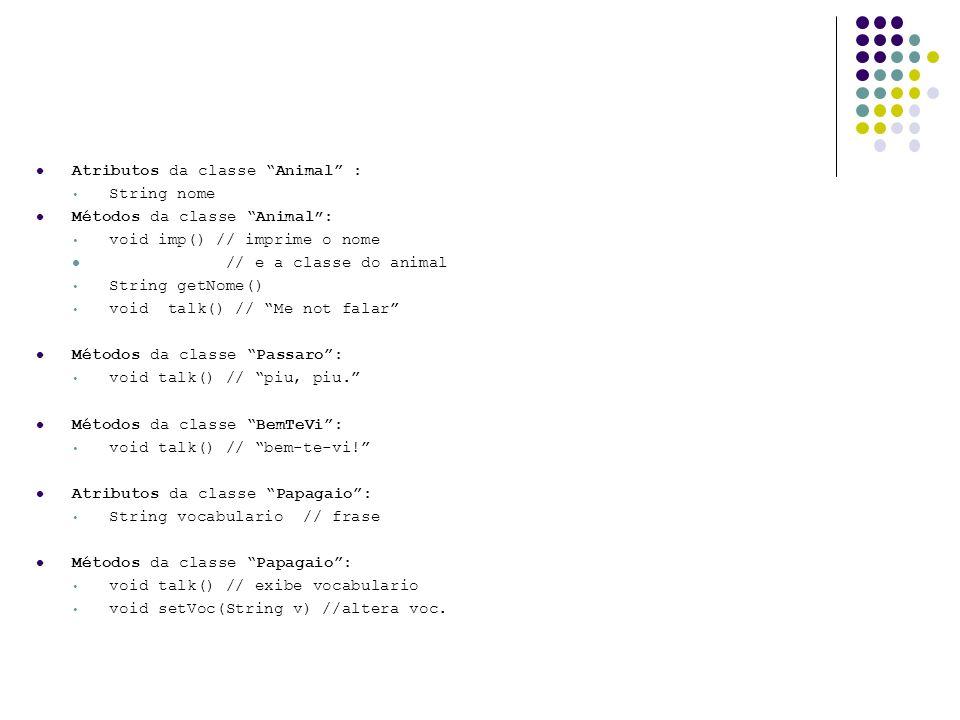Atributos da classe Animal : String nome Métodos da classe Animal: void imp() // imprime o nome // e a classe do animal String getNome() void talk() /