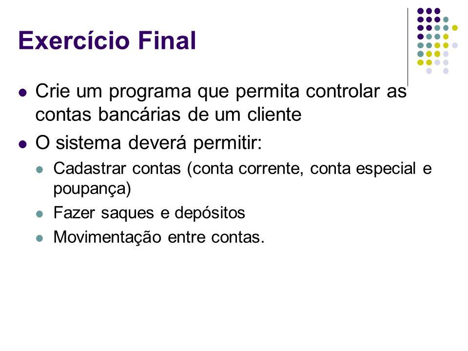 Exercício Final Crie um programa que permita controlar as contas bancárias de um cliente O sistema deverá permitir: Cadastrar contas (conta corrente,