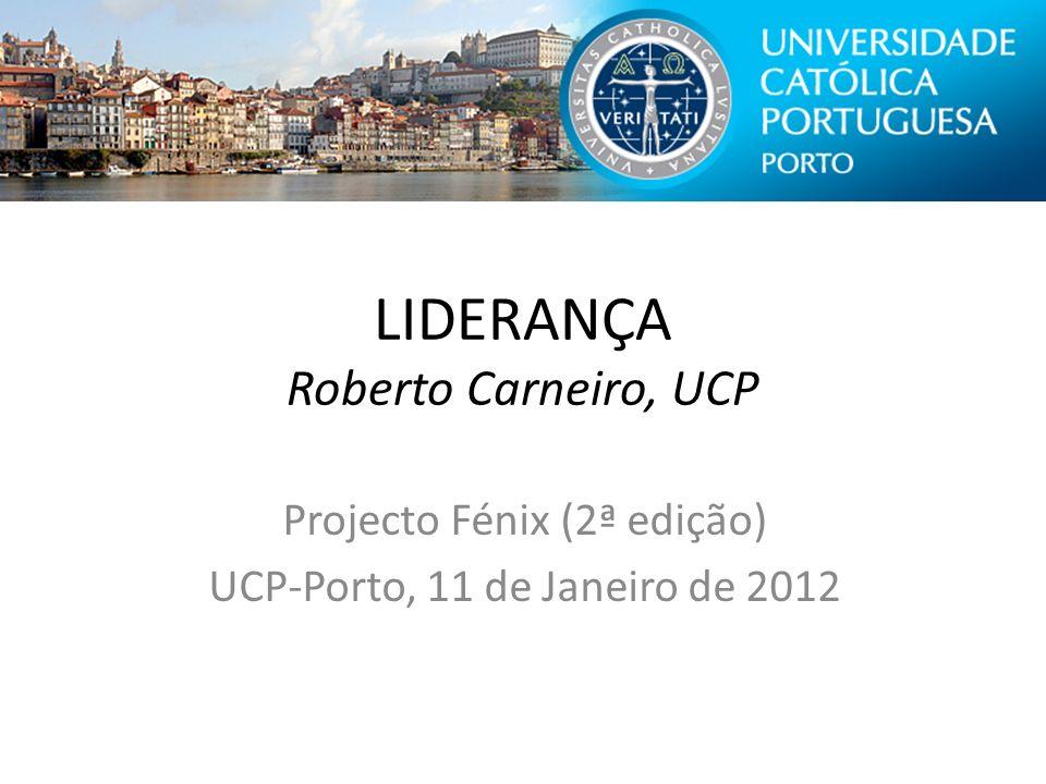 LIDERANÇA Roberto Carneiro, UCP Projecto Fénix (2ª edição) UCP-Porto, 11 de Janeiro de 2012