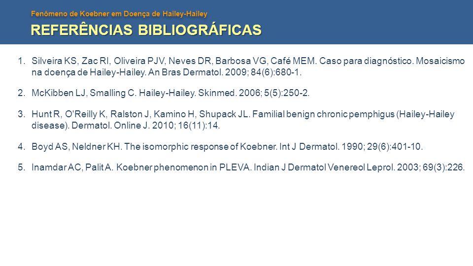 Fenômeno de Koebner em Doença de Hailey-Hailey REFERÊNCIAS BIBLIOGRÁFICAS 1.Silveira KS, Zac RI, Oliveira PJV, Neves DR, Barbosa VG, Café MEM. Caso pa