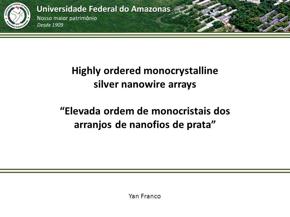 Highly ordered monocrystalline silver nanowire arrays Elevada ordem de monocristais dos arranjos de nanofios de prata Yan Franco