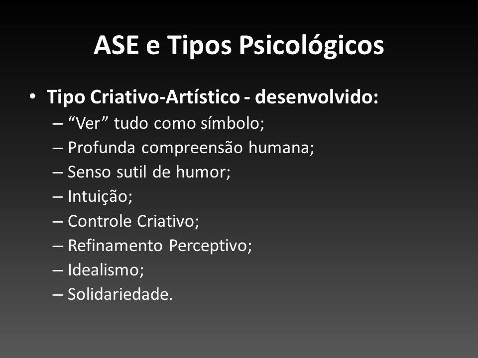 ASE e Tipos Psicológicos Tipo Criativo-Artístico - desenvolvido: – Ver tudo como símbolo; – Profunda compreensão humana; – Senso sutil de humor; – Int