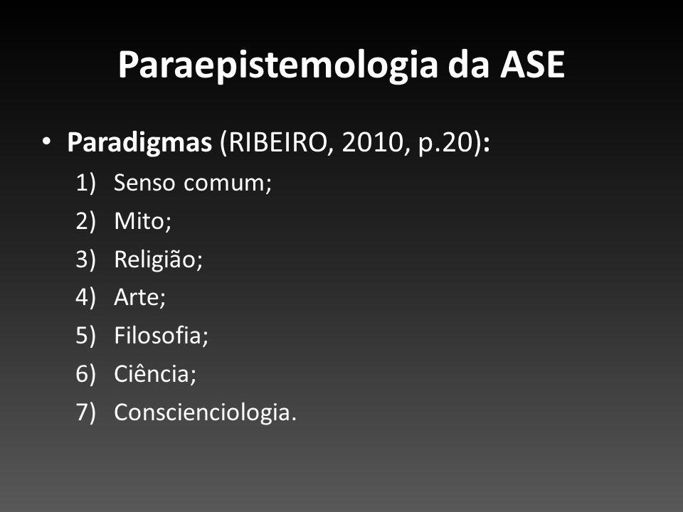Paraepistemologia da ASE Paradigmas (RIBEIRO, 2010, p.20): 1)Senso comum; 2)Mito; 3)Religião; 4)Arte; 5)Filosofia; 6)Ciência; 7)Conscienciologia.