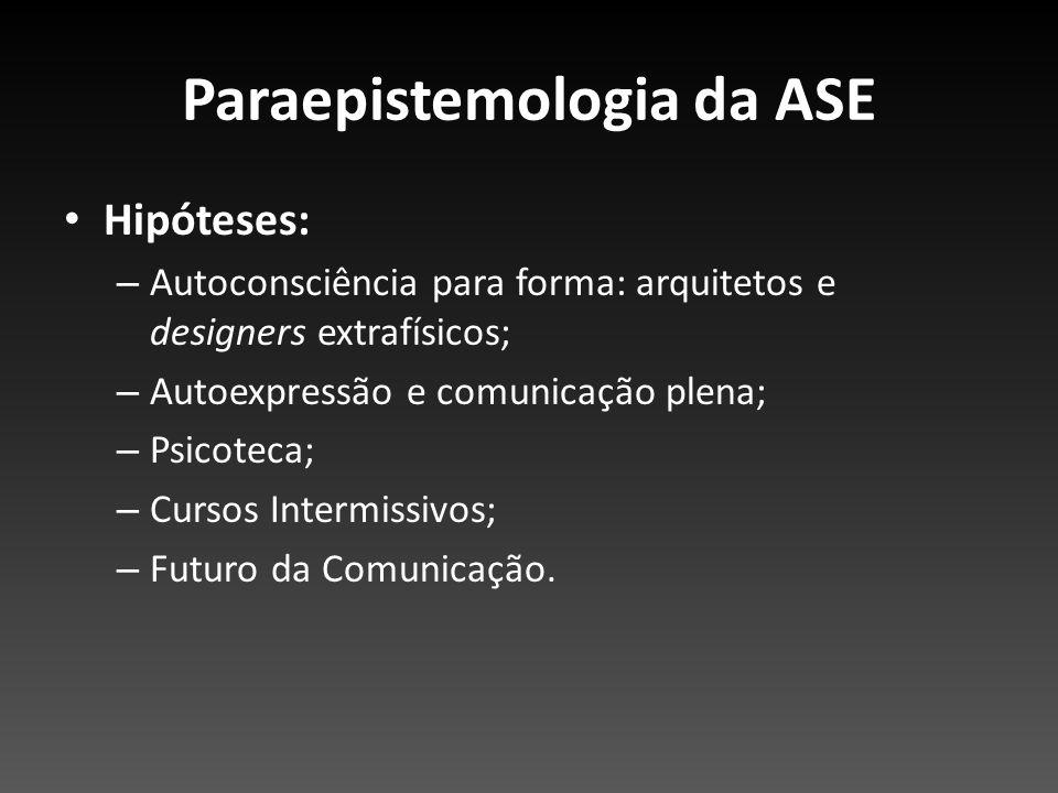 Paraepistemologia da ASE Hipóteses: – Autoconsciência para forma: arquitetos e designers extrafísicos; – Autoexpressão e comunicação plena; – Psicotec
