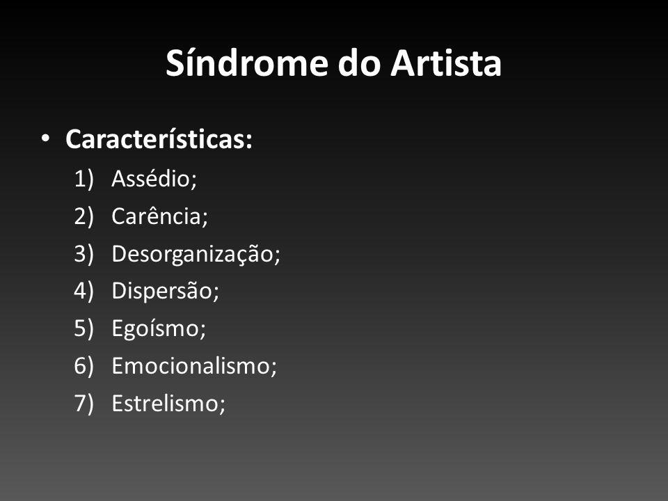Síndrome do Artista Características: 1)Assédio; 2)Carência; 3)Desorganização; 4)Dispersão; 5)Egoísmo; 6)Emocionalismo; 7)Estrelismo;
