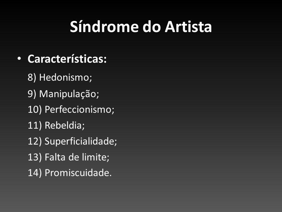 Síndrome do Artista Características: 8) Hedonismo; 9) Manipulação; 10) Perfeccionismo; 11) Rebeldia; 12) Superficialidade; 13) Falta de limite; 14) Pr