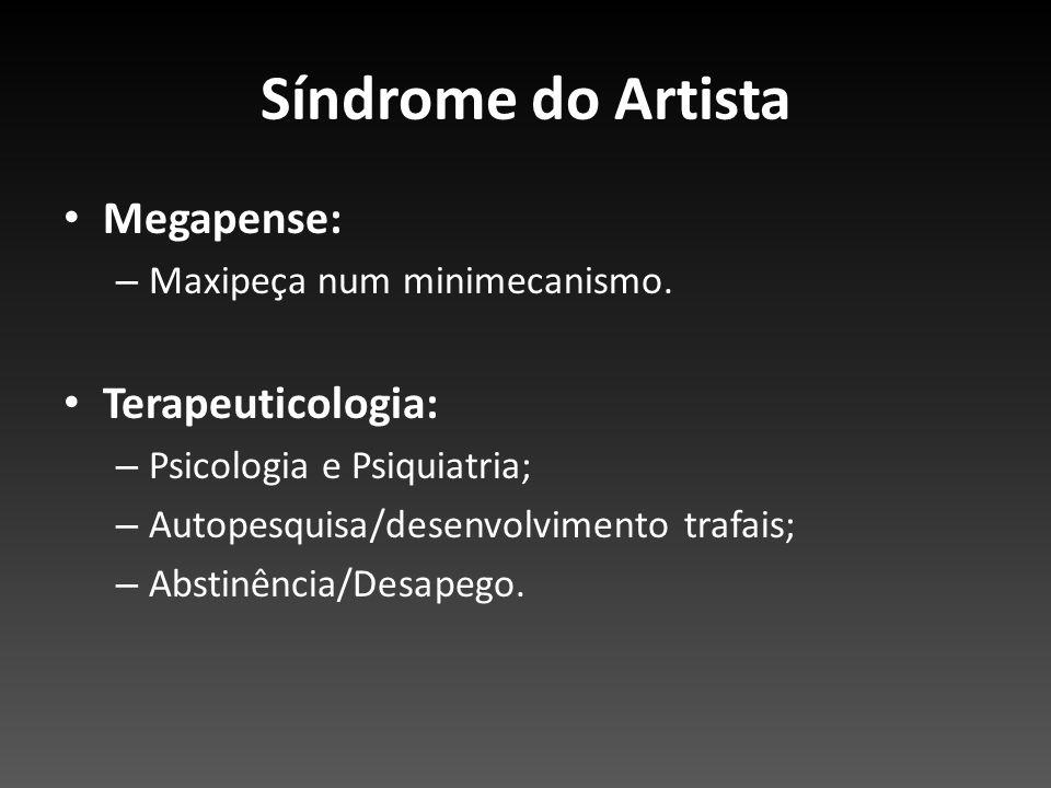 Síndrome do Artista Megapense: – Maxipeça num minimecanismo. Terapeuticologia: – Psicologia e Psiquiatria; – Autopesquisa/desenvolvimento trafais; – A