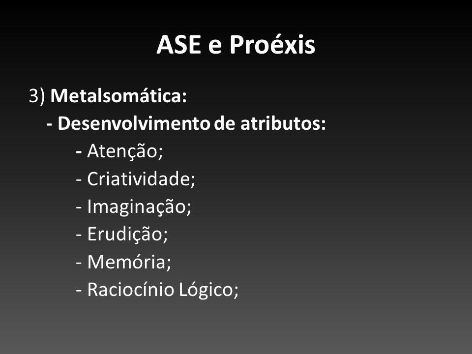 ASE e Proéxis 3) Metalsomática: - Desenvolvimento de atributos: - Atenção; - Criatividade; - Imaginação; - Erudição; - Memória; - Raciocínio Lógico;