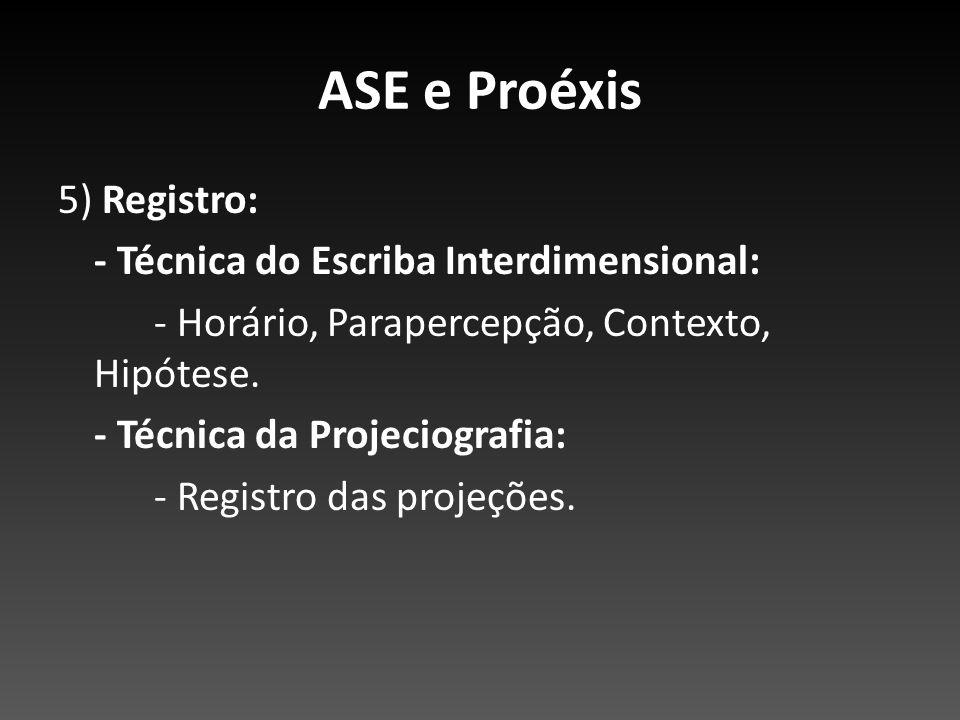ASE e Proéxis 5) Registro: - Técnica do Escriba Interdimensional: - Horário, Parapercepção, Contexto, Hipótese. - Técnica da Projeciografia: - Registr