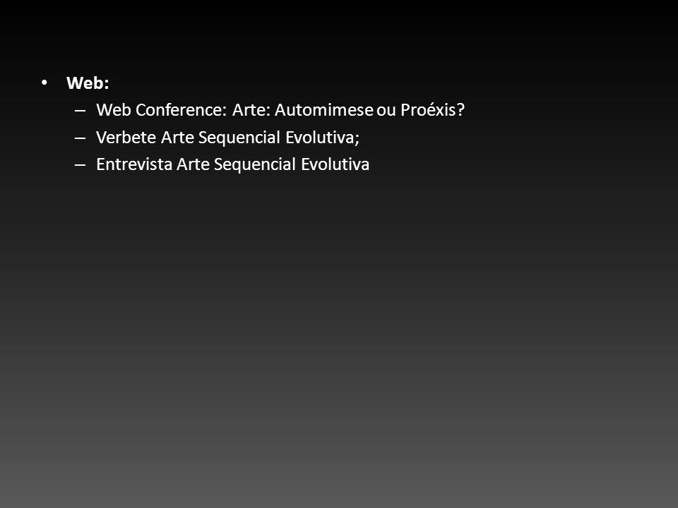 Web: – Web Conference: Arte: Automimese ou Proéxis? – Verbete Arte Sequencial Evolutiva; – Entrevista Arte Sequencial Evolutiva