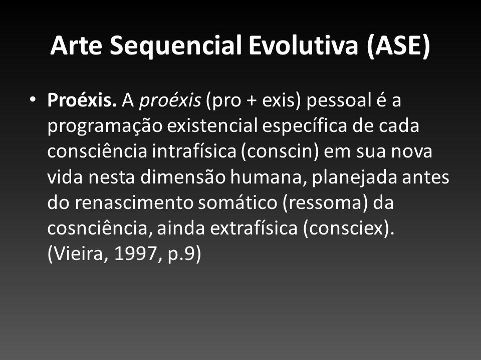 Arte Sequencial Evolutiva (ASE) Proéxis. A proéxis (pro + exis) pessoal é a programação existencial específica de cada consciência intrafísica (consci
