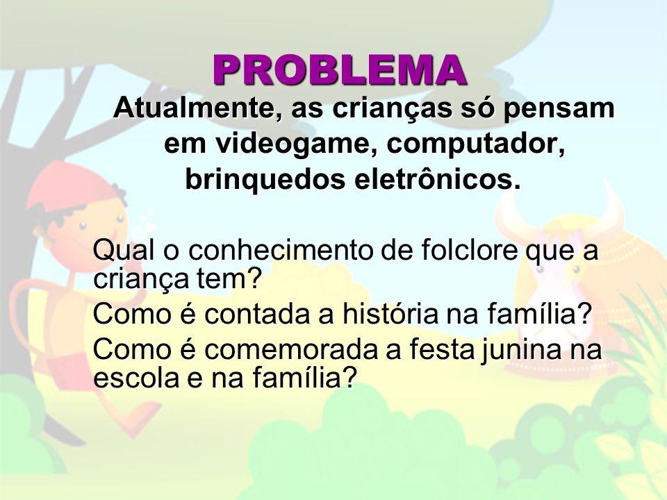 PROBLEMA Atualmente, as crianças só pensam Atualmente, as crianças só pensam em videogame, computador, em videogame, computador, brinquedos eletrônicos.