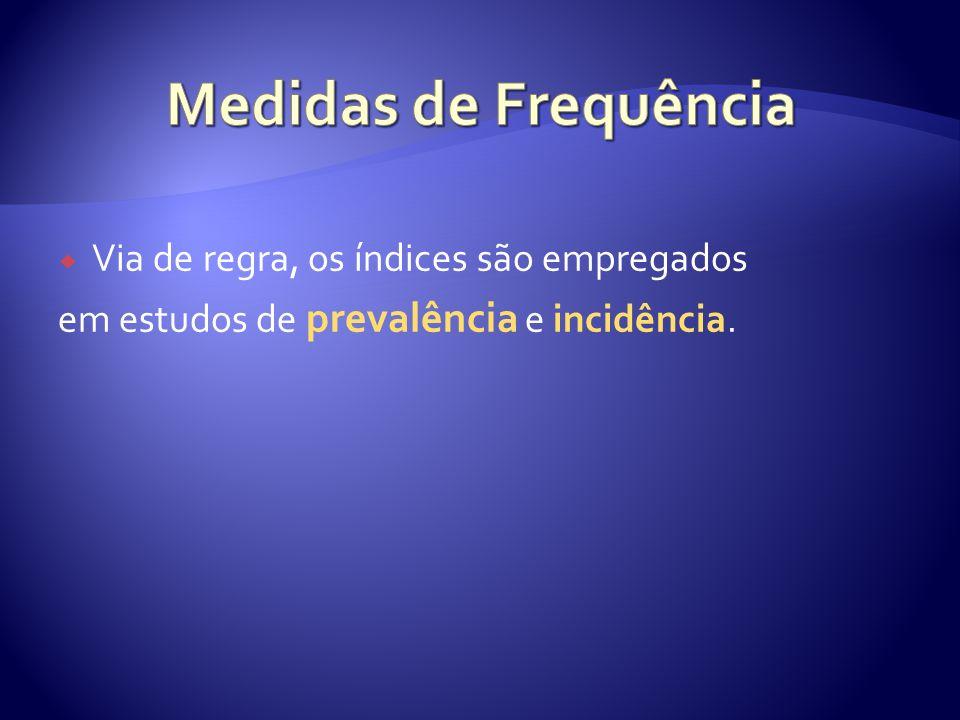 Via de regra, os índices são empregados em estudos de prevalência e incidência.