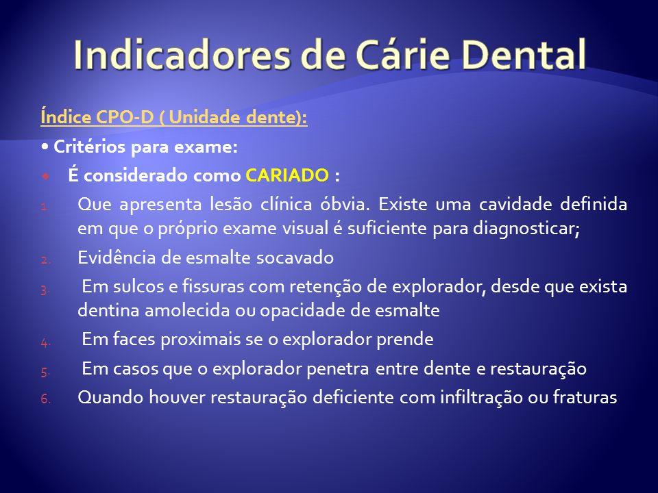 Índice CPO-D ( Unidade dente): Critérios para exame: É considerado como CARIADO : 1. Que apresenta lesão clínica óbvia. Existe uma cavidade definida e