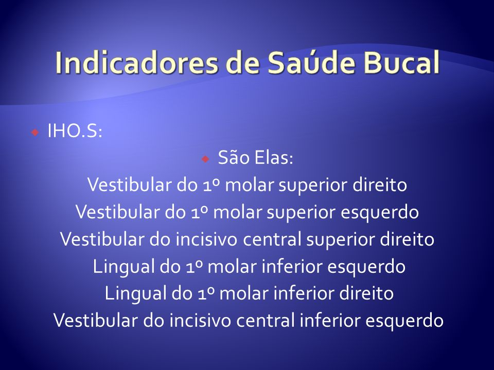 IHO.S: São Elas: Vestibular do 1º molar superior direito Vestibular do 1º molar superior esquerdo Vestibular do incisivo central superior direito Lingual do 1º molar inferior esquerdo Lingual do 1º molar inferior direito Vestibular do incisivo central inferior esquerdo
