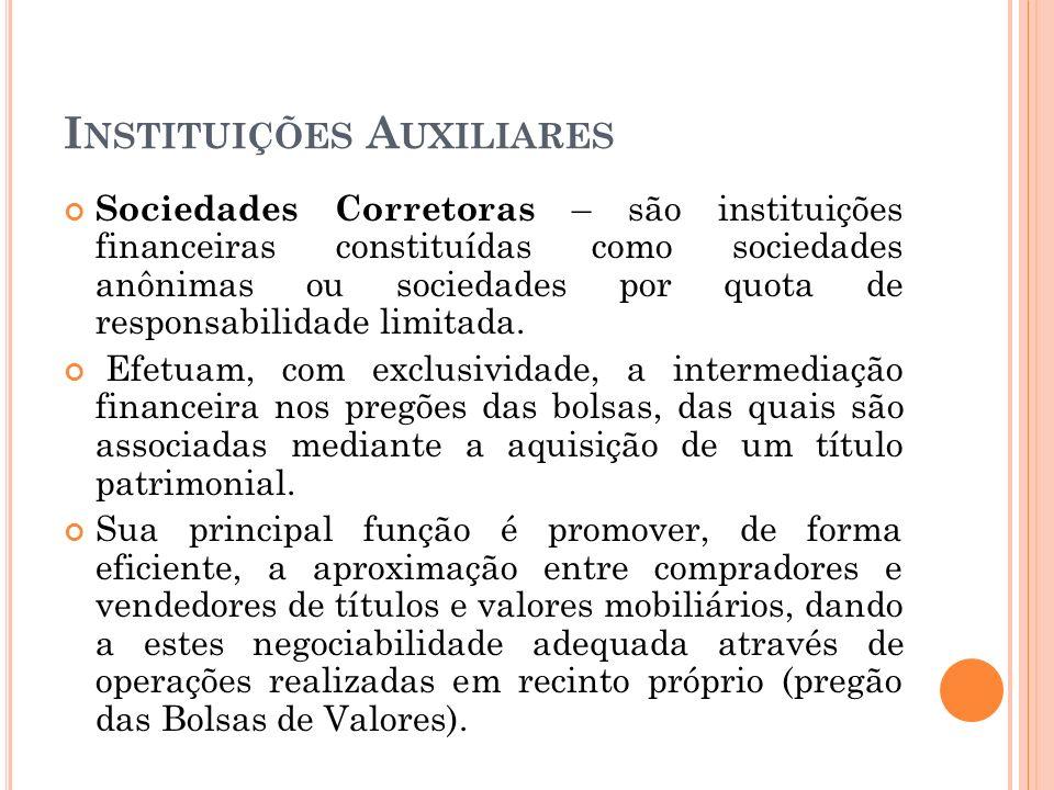 I NSTITUIÇÕES A UXILIARES Sociedades Corretoras – são instituições financeiras constituídas como sociedades anônimas ou sociedades por quota de respon
