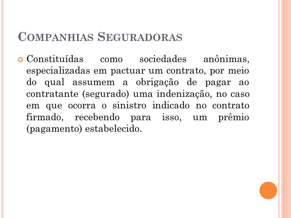C OMPANHIAS S EGURADORAS Constituídas como sociedades anônimas, especializadas em pactuar um contrato, por meio do qual assumem a obrigação de pagar a