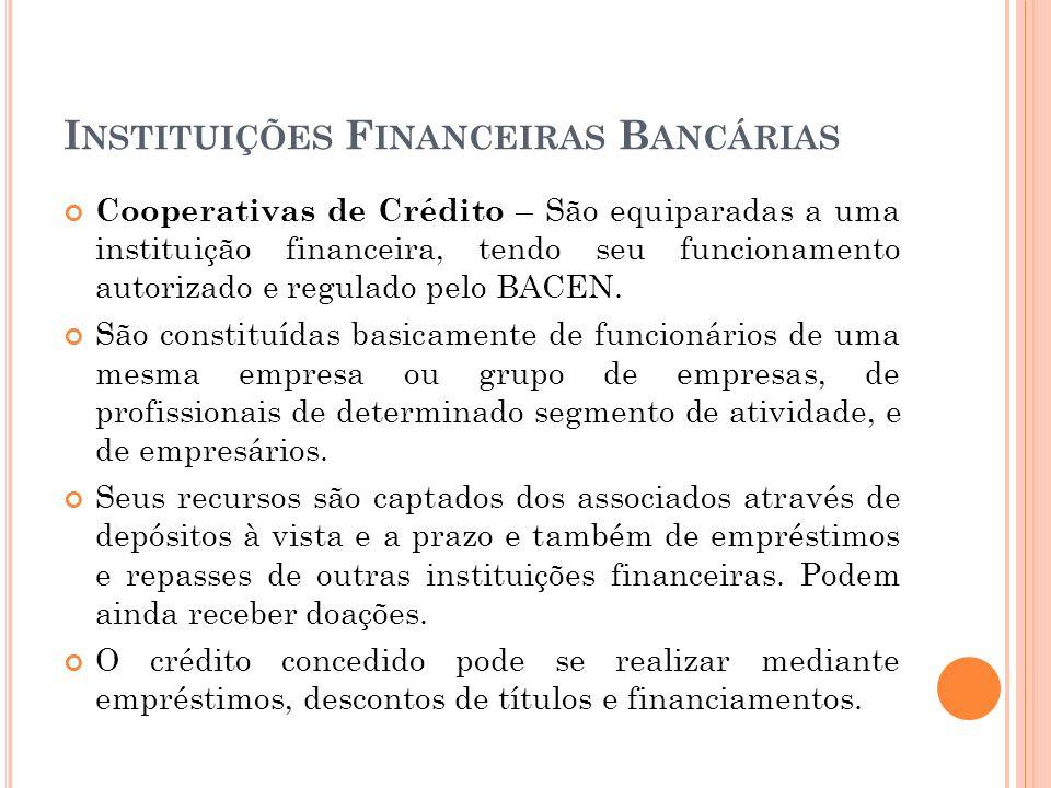 I NSTITUIÇÕES F INANCEIRAS B ANCÁRIAS Cooperativas de Crédito – São equiparadas a uma instituição financeira, tendo seu funcionamento autorizado e reg