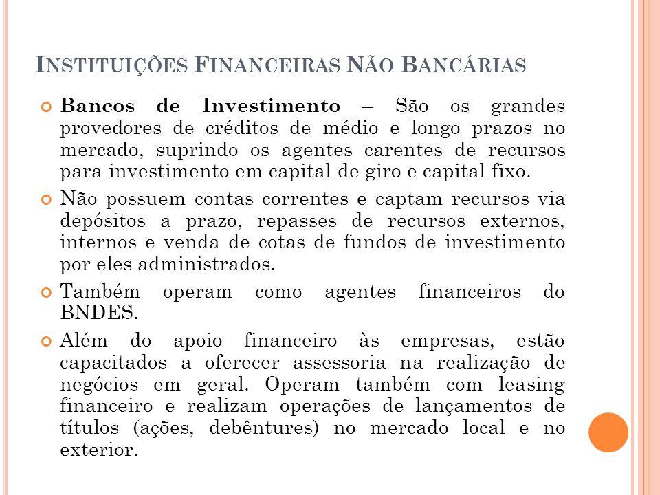 I NSTITUIÇÕES F INANCEIRAS N ÃO B ANCÁRIAS Bancos de Investimento – São os grandes provedores de créditos de médio e longo prazos no mercado, suprindo