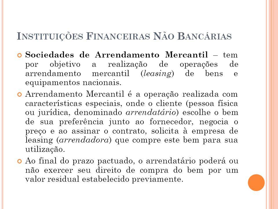 I NSTITUIÇÕES F INANCEIRAS N ÃO B ANCÁRIAS Sociedades de Arrendamento Mercantil – tem por objetivo a realização de operações de arrendamento mercantil