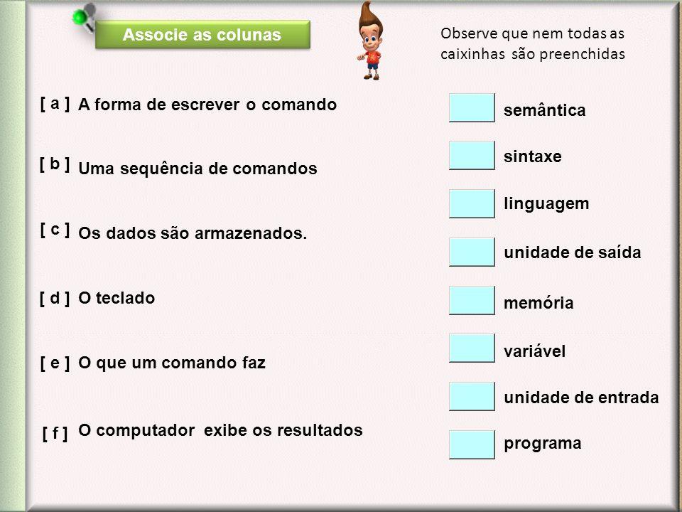 Associe as colunas A forma de escrever o comando Uma sequência de comandos Os dados são armazenados. O que um comando faz O teclado O computador exibe