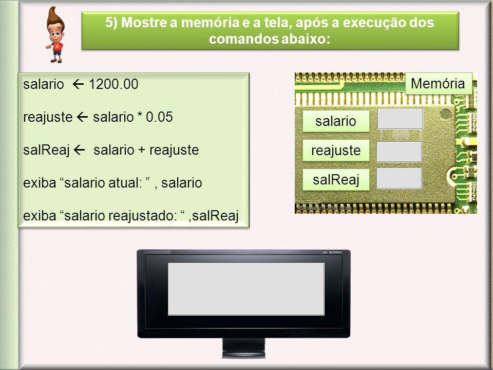 5) Mostre a memória e a tela, após a execução dos comandos abaixo: salario 1200.00 reajuste salario * 0.05 salReaj salario + reajuste exiba salario at