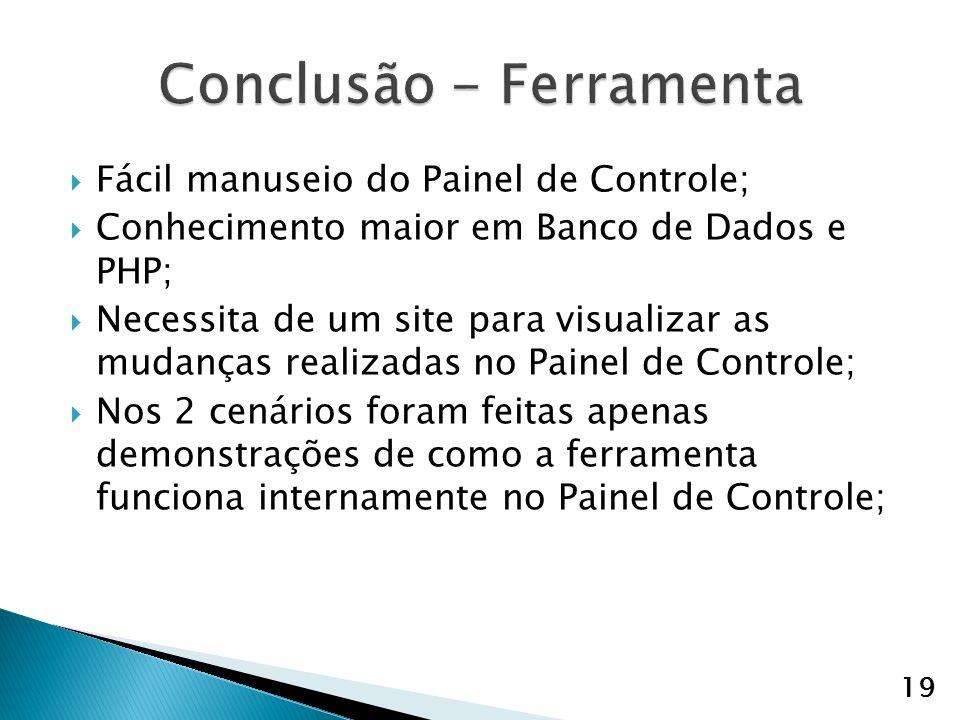 Fácil manuseio do Painel de Controle; Conhecimento maior em Banco de Dados e PHP; Necessita de um site para visualizar as mudanças realizadas no Painel de Controle; Nos 2 cenários foram feitas apenas demonstrações de como a ferramenta funciona internamente no Painel de Controle; 19