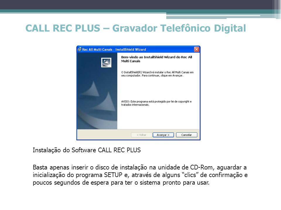 CALL REC PLUS – Gravador Telefônico Digital Configurador (Sistema) Configurações extras que o sistema oferece: Aviso sonoro se desconectado; Senha para configurar/reproduzir; Habilitar Identificador de Chamadas (BINA); Software sempre ativo; PERSONALIZAÇÃO da tela principal do gravador (dados da empresa); Acesso direto a itens do painel de controle do Windows.