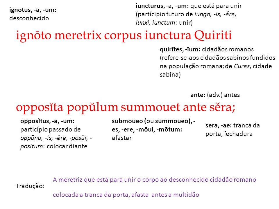 ignōto meretrix corpus iunctura Quiriti Tradução: A meretriz que está para unir o corpo ao desconhecido cidadão romano opposĭta popŭlum summouet ante