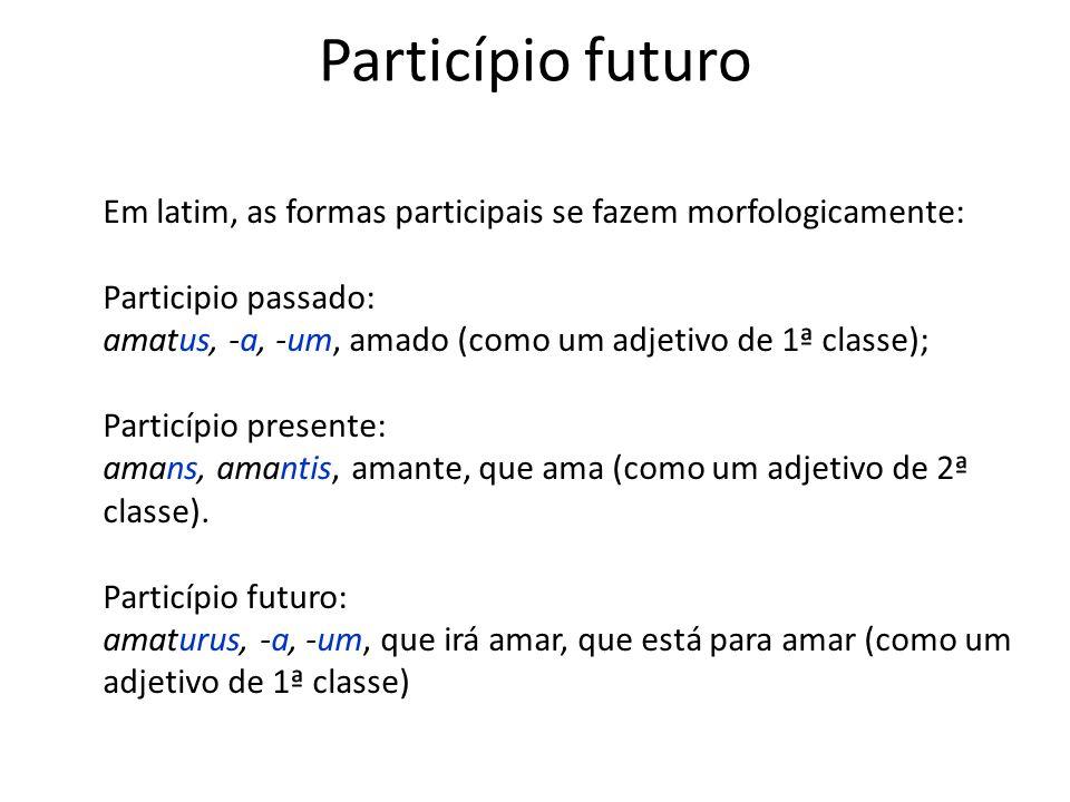 Particípio futuro Em latim, as formas participais se fazem morfologicamente: Participio passado: amatus, -a, -um, amado (como um adjetivo de 1ª classe
