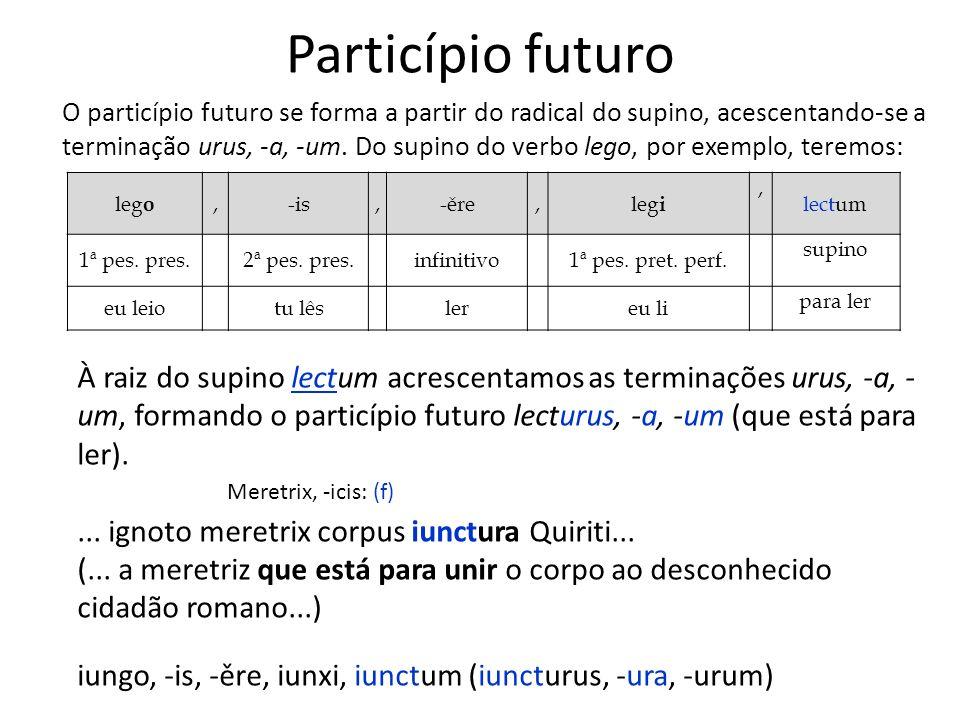 Particípio futuro O particípio futuro se forma a partir do radical do supino, acescentando-se a terminação urus, -a, -um. Do supino do verbo lego, por