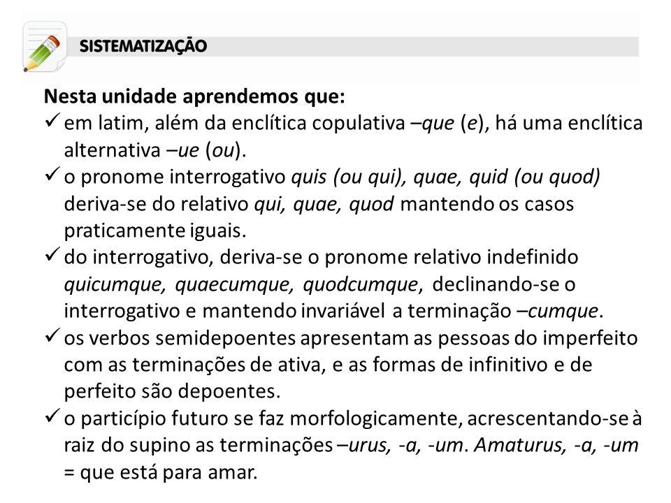 Nesta unidade aprendemos que: em latim, além da enclítica copulativa –que (e), há uma enclítica alternativa –ue (ou). o pronome interrogativo quis (ou
