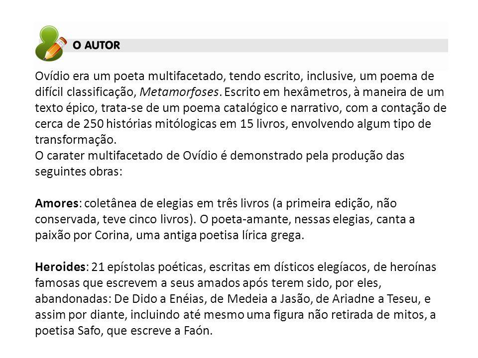 Ovídio era um poeta multifacetado, tendo escrito, inclusive, um poema de difícil classificação, Metamorfoses. Escrito em hexâmetros, à maneira de um t