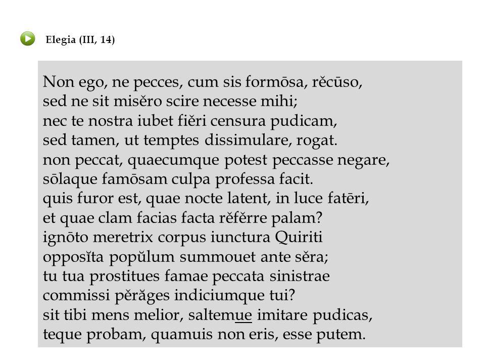 Elegia (III, 14) Non ego, ne pecces, cum sis formōsa, rěcūso, sed ne sit misěro scire necesse mihi; nec te nostra iubet fiěri censura pudicam, sed tam