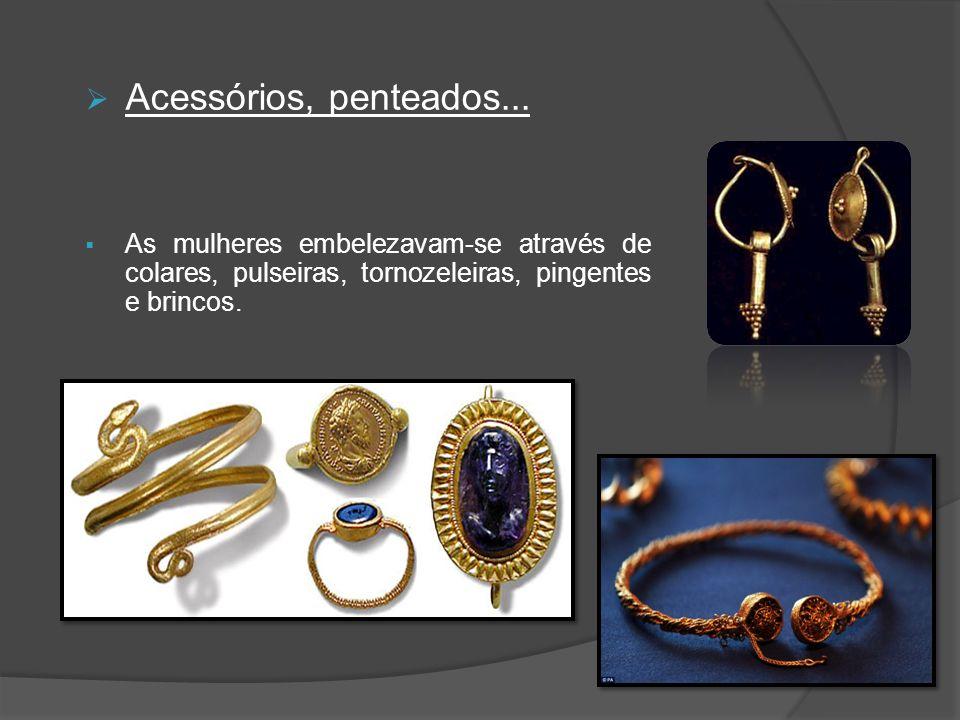 Acessórios, penteados... As mulheres embelezavam-se através de colares, pulseiras, tornozeleiras, pingentes e brincos.