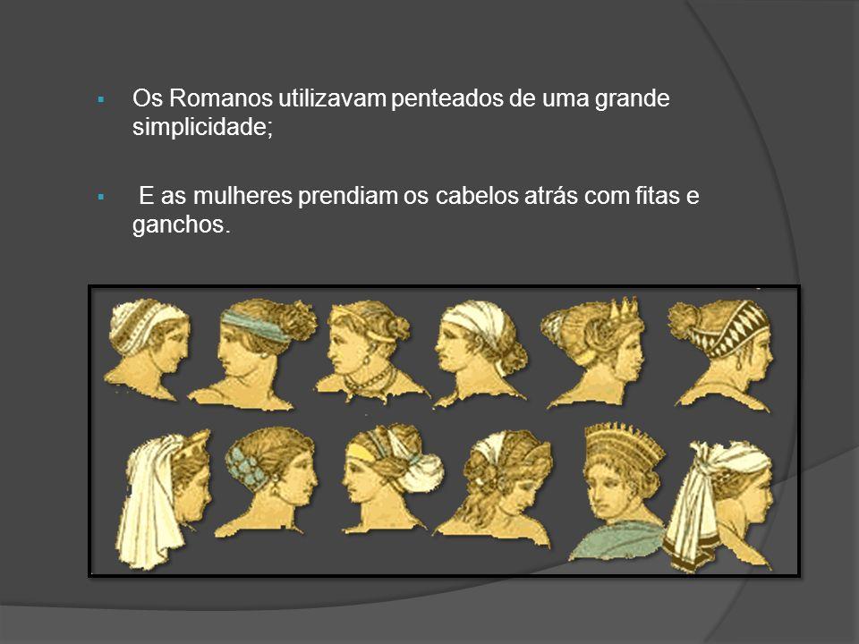 Os Romanos utilizavam penteados de uma grande simplicidade; E as mulheres prendiam os cabelos atrás com fitas e ganchos.
