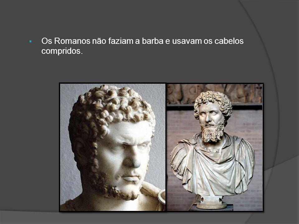 Os Romanos não faziam a barba e usavam os cabelos compridos.