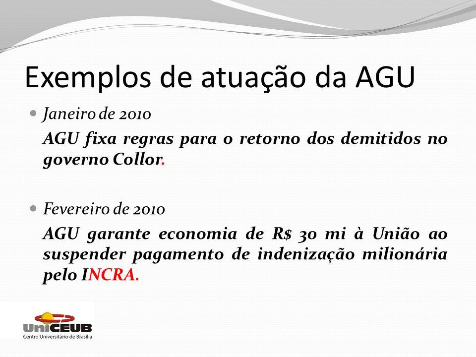 Exemplos de atuação da AGU Janeiro de 2010 AGU fixa regras para o retorno dos demitidos no governo Collor. Fevereiro de 2010 AGU garante economia de R