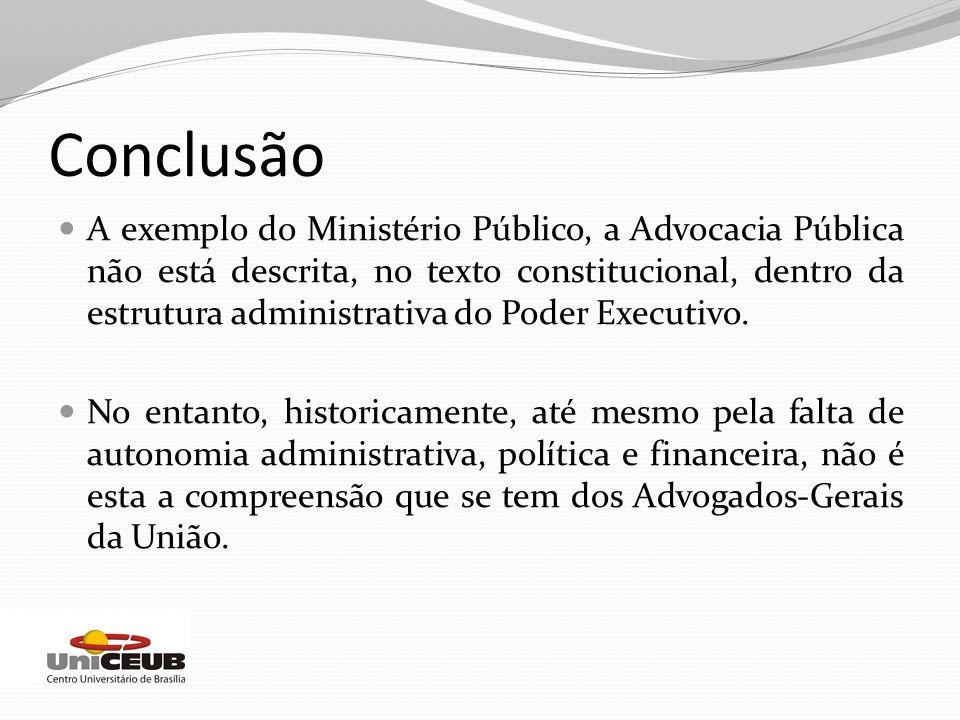 Conclusão A exemplo do Ministério Público, a Advocacia Pública não está descrita, no texto constitucional, dentro da estrutura administrativa do Poder