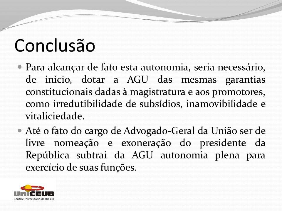 Conclusão Para alcançar de fato esta autonomia, seria necessário, de início, dotar a AGU das mesmas garantias constitucionais dadas à magistratura e a